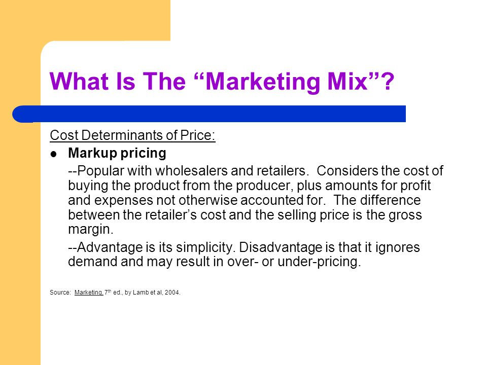 What Is The Marketing Mix? Cost Determinants of Price: Markup pricing --Popular with wholesalers and retailers. Considers the cost of buying the produ