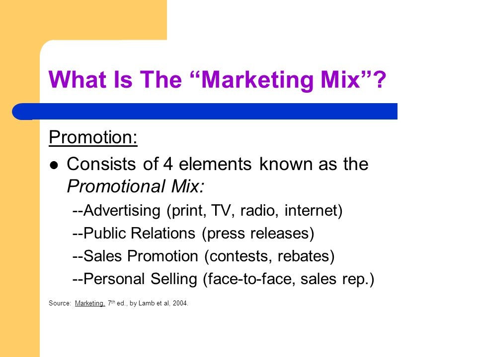 What Is The Marketing Mix? Promotion: Consists of 4 elements known as the Promotional Mix: --Advertising (print, TV, radio, internet) --Public Relatio