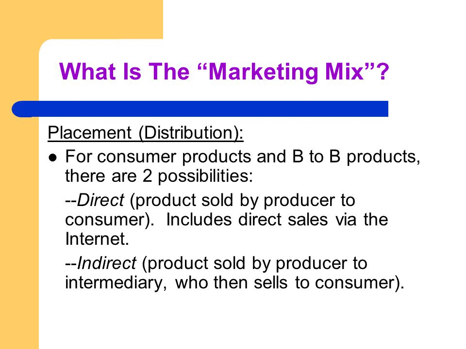 Placement (Distribution): For consumer products and B to B products, there are 2 possibilities: --Direct (product sold by producer to consumer).