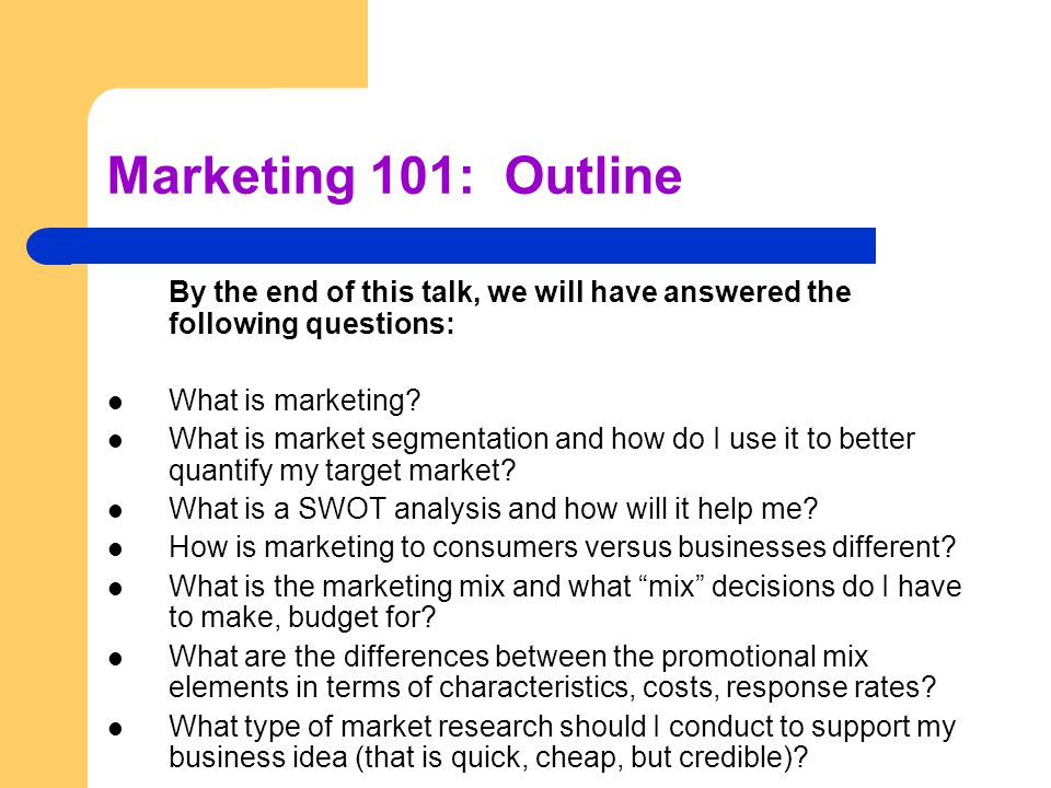 Marketing 101: Outline By the end of this talk, we will have answered the following questions: What is marketing.