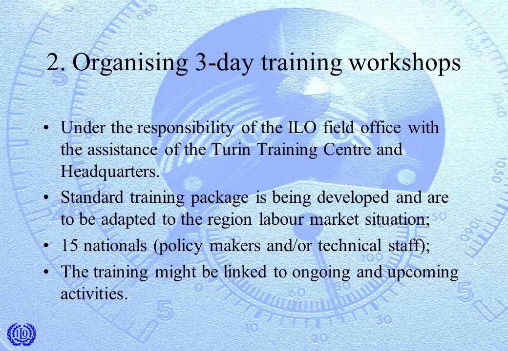 2. Organising 3-day training workshops Under the responsibility of the ILO field office with the assistance of the Turin Training Centre and Headquart
