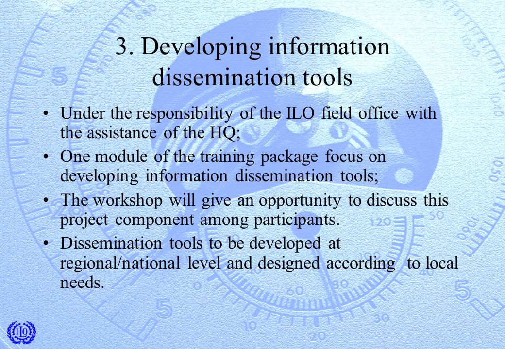 3. Developing information dissemination tools Under the responsibility of the ILO field office with the assistance of the HQ; One module of the traini