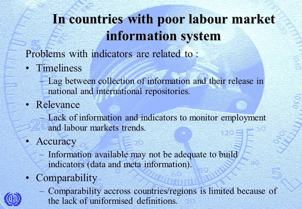 In countries with poor labour market information system Problems with indicators are related to : Timeliness –Lag between collection of information and their release in national and international repositories.