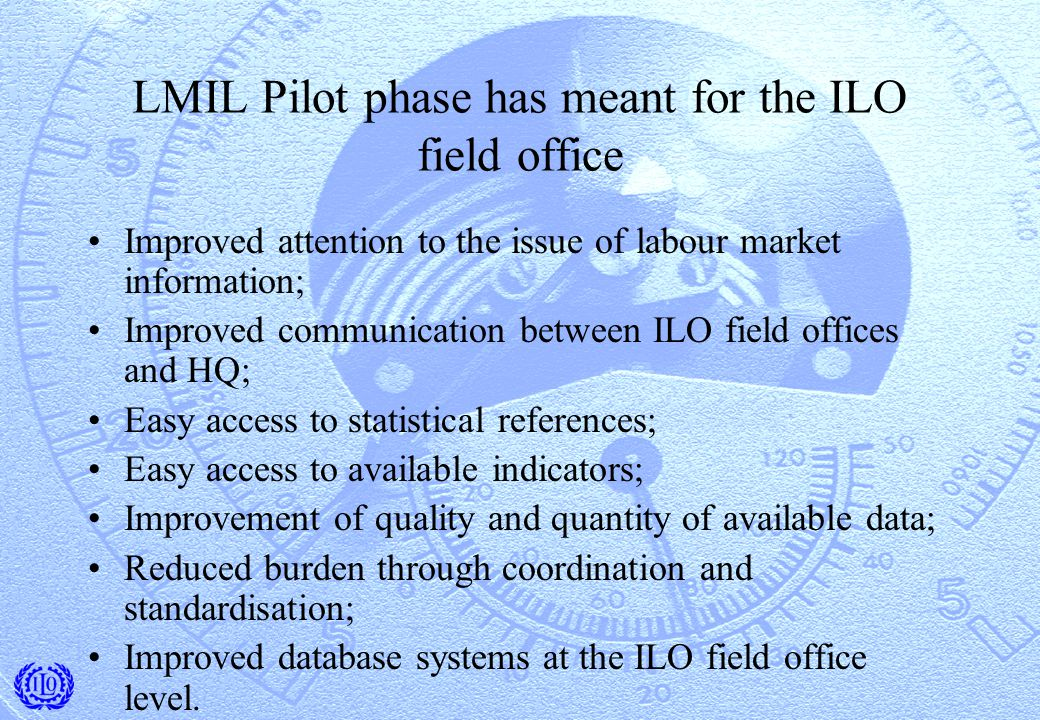 LMIL Pilot phase has meant for the ILO field office Improved attention to the issue of labour market information; Improved communication between ILO field offices and HQ; Easy access to statistical references; Easy access to available indicators; Improvement of quality and quantity of available data; Reduced burden through coordination and standardisation; Improved database systems at the ILO field office level.
