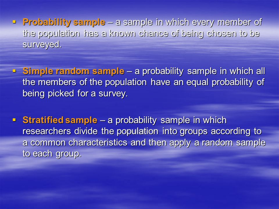 Probability sample – a sample in which every member of the population has a known chance of being chosen to be surveyed.