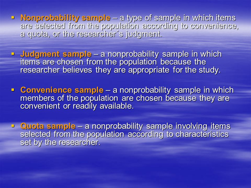 Nonprobability sample – a type of sample in which items are selected from the population according to convenience, a quota, or the researcher´s judgment.