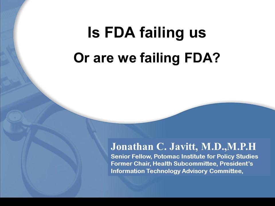 Is FDA failing us Or are we failing FDA? Jonathan C. Javitt, M.D.,M.P.H Senior Fellow, Potomac Institute for Policy Studies Former Chair, Health Subco