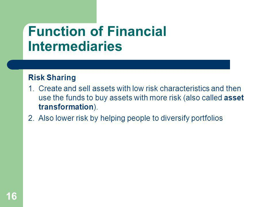 16 Function of Financial Intermediaries Risk Sharing 1.Create and sell assets with low risk characteristics and then use the funds to buy assets with