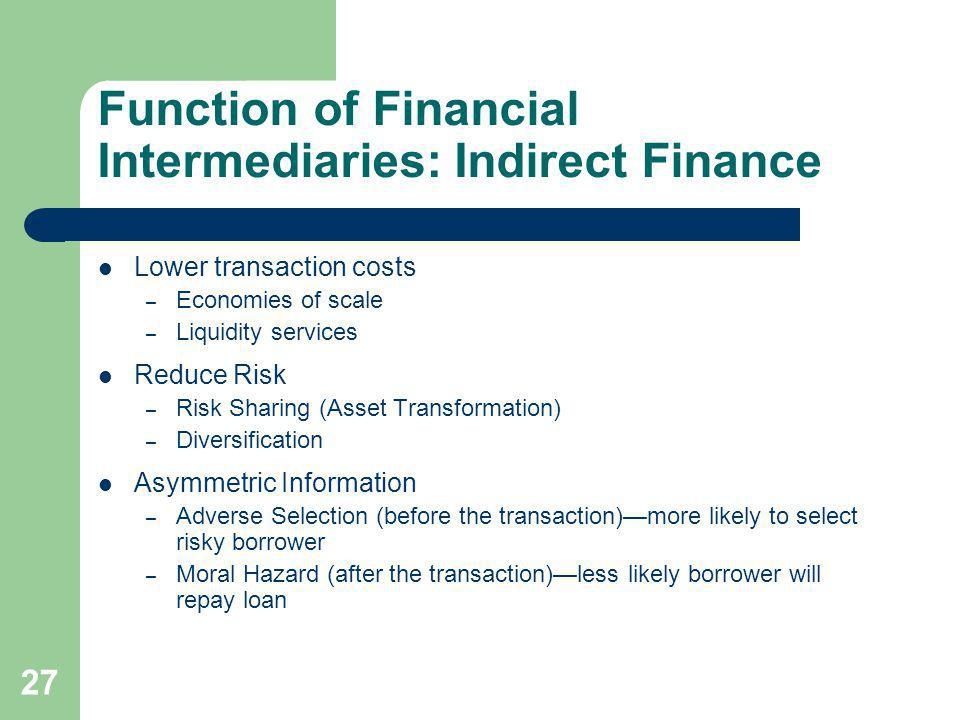 27 Function of Financial Intermediaries: Indirect Finance Lower transaction costs – Economies of scale – Liquidity services Reduce Risk – Risk Sharing