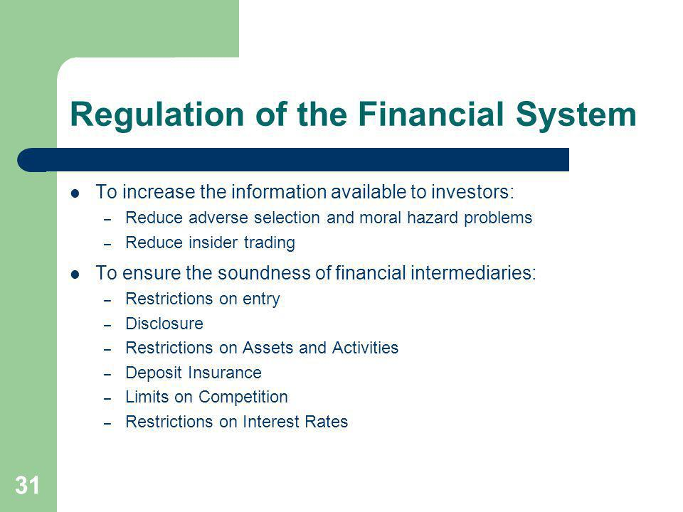 31 Regulation of the Financial System To increase the information available to investors: – Reduce adverse selection and moral hazard problems – Reduc