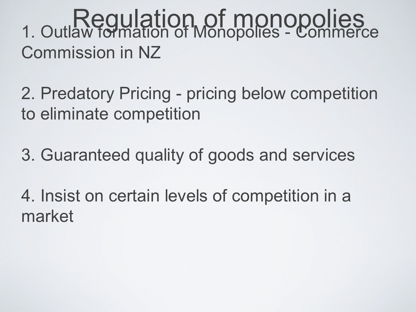 Regulation of monopolies 1. Outlaw formation of Monopolies - Commerce Commission in NZ 2. Predatory Pricing - pricing below competition to eliminate c