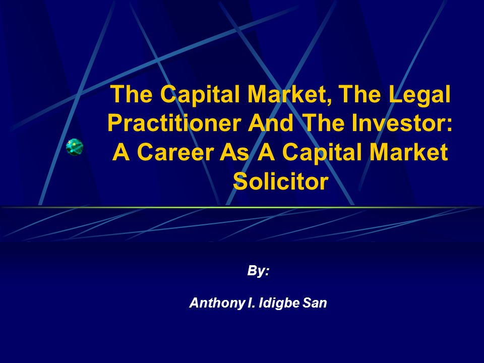 The Capital Market, The Legal Practitioner And The Investor: A Career As A Capital Market Solicitor By: Anthony I.