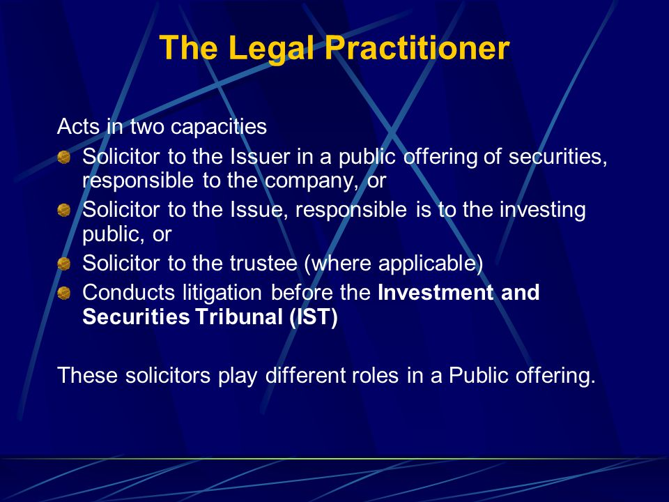 The Legal Practitioner Acts in two capacities Solicitor to the Issuer in a public offering of securities, responsible to the company, or Solicitor to the Issue, responsible is to the investing public, or Solicitor to the trustee (where applicable) Conducts litigation before the Investment and Securities Tribunal (IST) These solicitors play different roles in a Public offering.