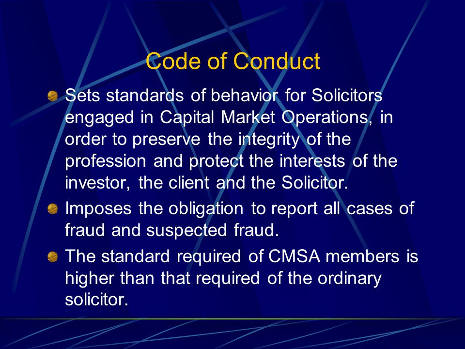 Code of Conduct Sets standards of behavior for Solicitors engaged in Capital Market Operations, in order to preserve the integrity of the profession and protect the interests of the investor, the client and the Solicitor.