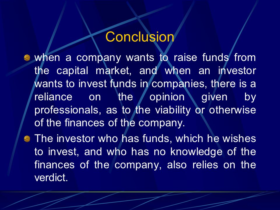 Conclusion when a company wants to raise funds from the capital market, and when an investor wants to invest funds in companies, there is a reliance on the opinion given by professionals, as to the viability or otherwise of the finances of the company.
