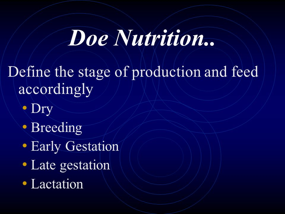 Doe Nutrition.. Define the stage of production and feed accordingly Dry Breeding Early Gestation Late gestation Lactation