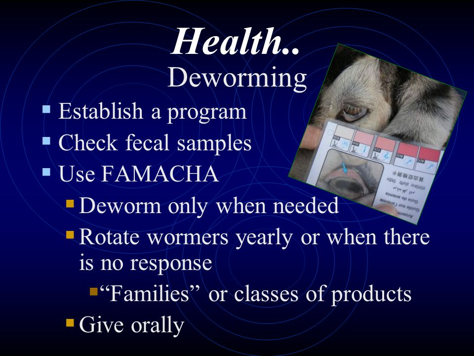 Health.. Deworming Establish a program Check fecal samples Use FAMACHA Deworm only when needed Rotate wormers yearly or when there is no response Fami