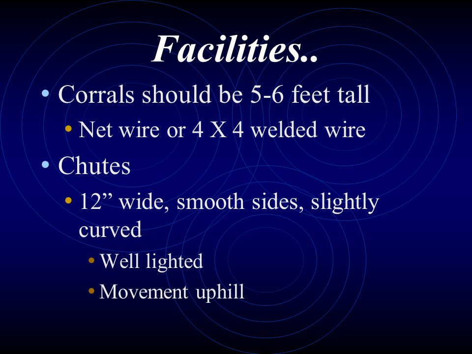 Facilities.. Corrals should be 5-6 feet tall Net wire or 4 X 4 welded wire Chutes 12 wide, smooth sides, slightly curved Well lighted Movement uphill