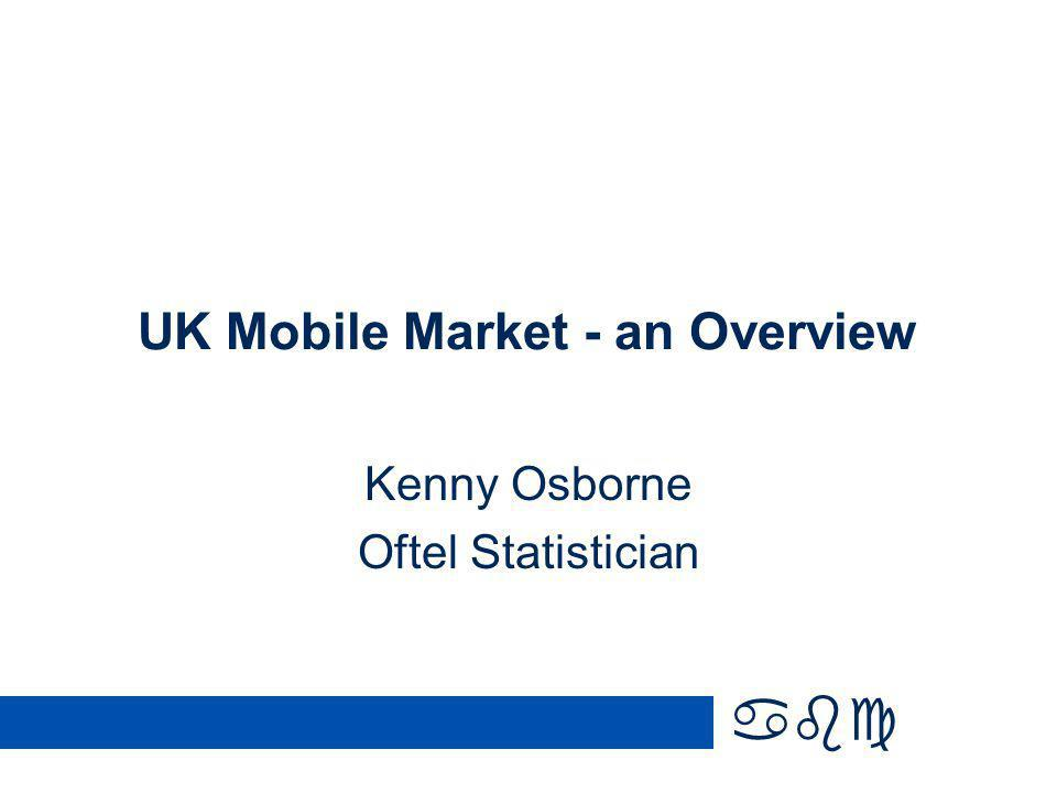 abc UK Mobile Market - an Overview Kenny Osborne Oftel Statistician
