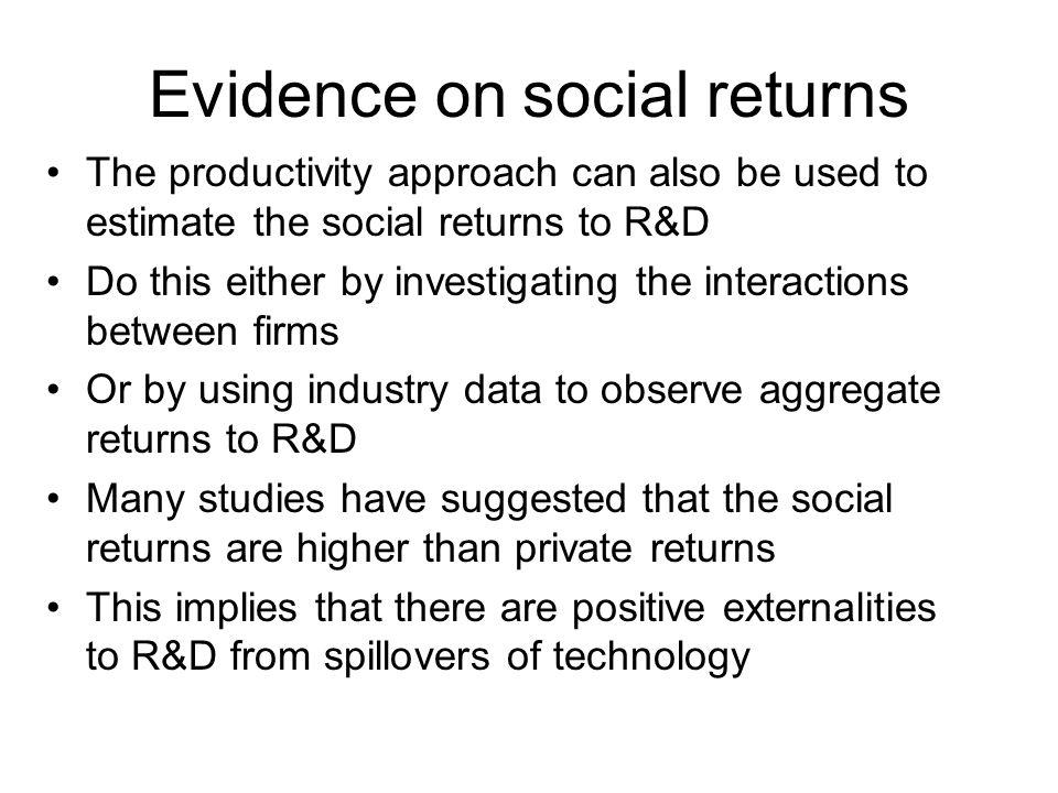 Evidence on social returns The productivity approach can also be used to estimate the social returns to R&D Do this either by investigating the intera