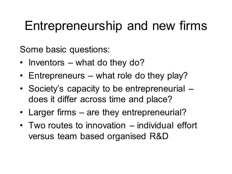 Entrepreneurship and new firms Some basic questions: Inventors – what do they do? Entrepreneurs – what role do they play? Societys capacity to be entr