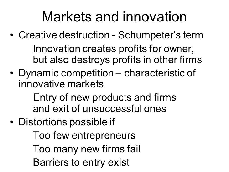 Markets and innovation Creative destruction - Schumpeters term Innovation creates profits for owner, but also destroys profits in other firms Dynamic competition – characteristic of innovative markets Entry of new products and firms and exit of unsuccessful ones Distortions possible if Too few entrepreneurs Too many new firms fail Barriers to entry exist