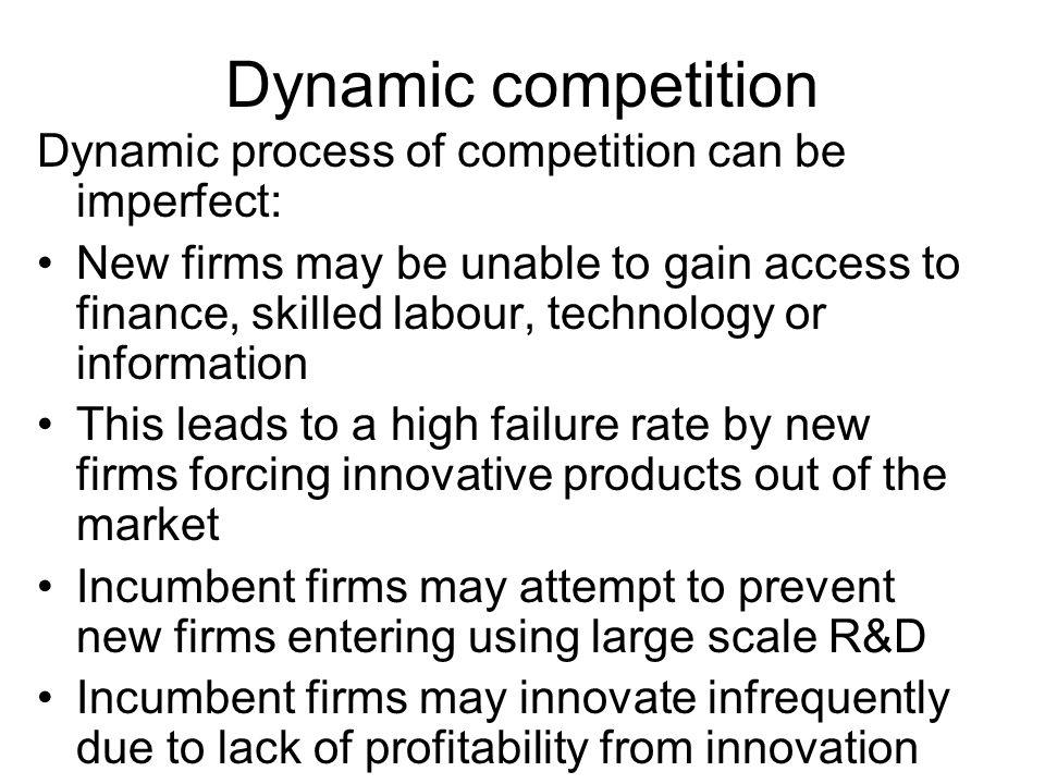 Dynamic competition Dynamic process of competition can be imperfect: New firms may be unable to gain access to finance, skilled labour, technology or information This leads to a high failure rate by new firms forcing innovative products out of the market Incumbent firms may attempt to prevent new firms entering using large scale R&D Incumbent firms may innovate infrequently due to lack of profitability from innovation