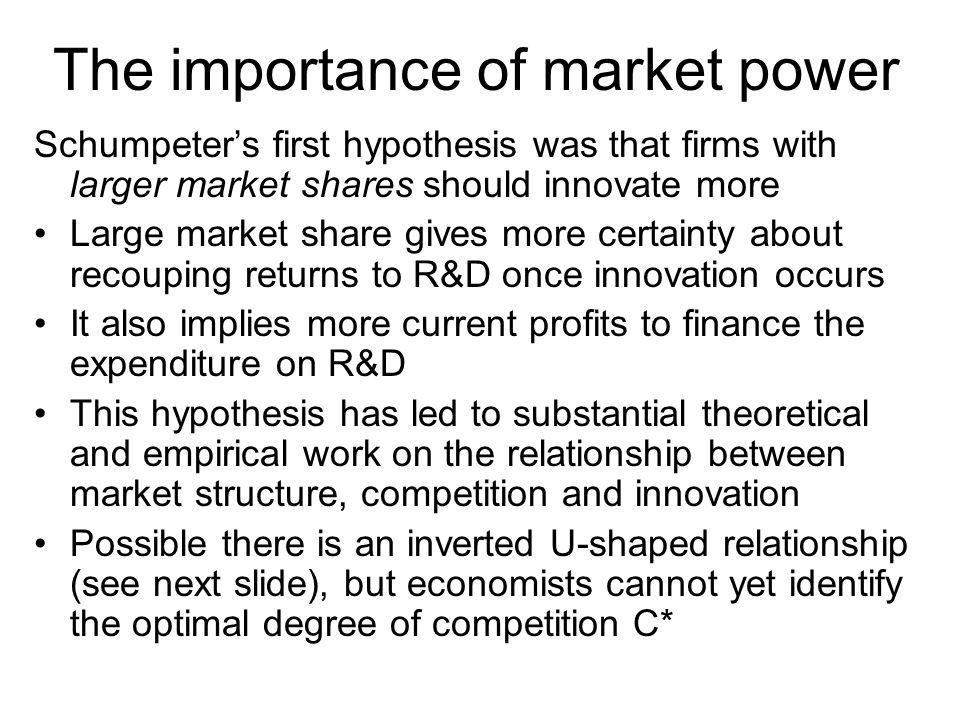 The importance of market power Schumpeters first hypothesis was that firms with larger market shares should innovate more Large market share gives more certainty about recouping returns to R&D once innovation occurs It also implies more current profits to finance the expenditure on R&D This hypothesis has led to substantial theoretical and empirical work on the relationship between market structure, competition and innovation Possible there is an inverted U-shaped relationship (see next slide), but economists cannot yet identify the optimal degree of competition C*