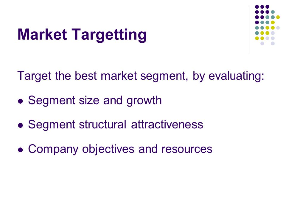 Market Targetting Target the best market segment, by evaluating: Segment size and growth Segment structural attractiveness Company objectives and reso