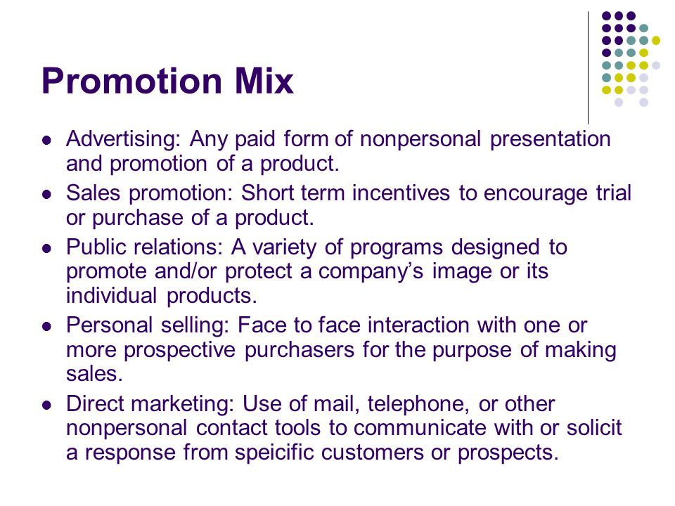 Promotion Mix Advertising: Any paid form of nonpersonal presentation and promotion of a product. Sales promotion: Short term incentives to encourage t