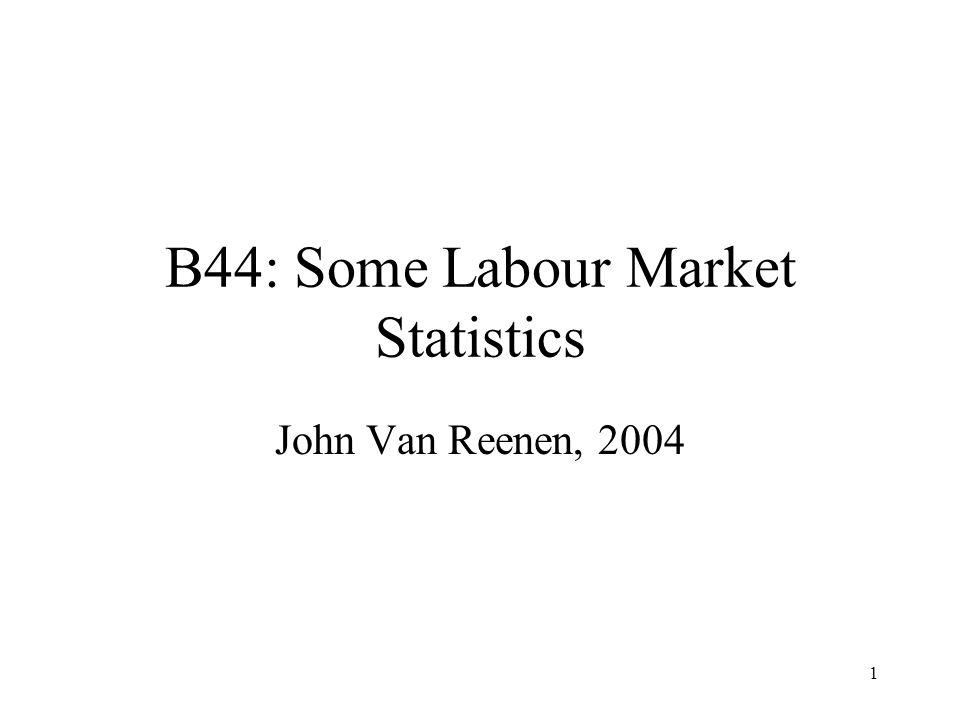 1 B44: Some Labour Market Statistics John Van Reenen, 2004