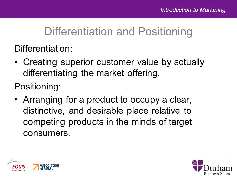 Introduction to Marketing Differentiation and Positioning Differentiation: Creating superior customer value by actually differentiating the market off