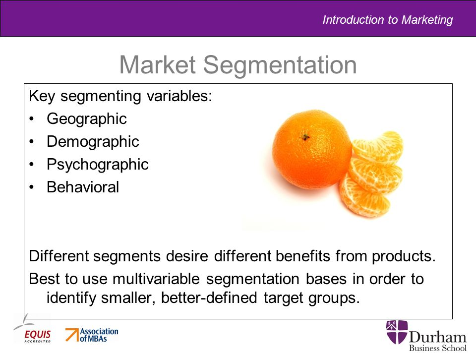 Introduction to Marketing Market Segmentation Key segmenting variables: Geographic Demographic Psychographic Behavioral Different segments desire diff