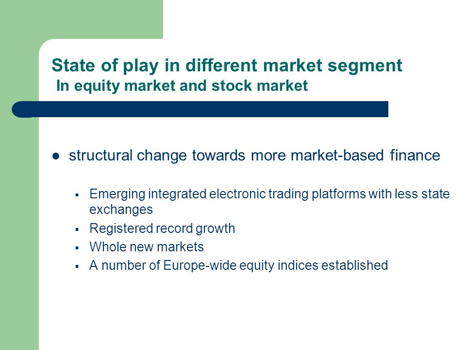 structural change towards more market-based finance Emerging integrated electronic trading platforms with less state exchanges Registered record growth Whole new markets A number of Europe-wide equity indices established State of play in different market segment In equity market and stock market