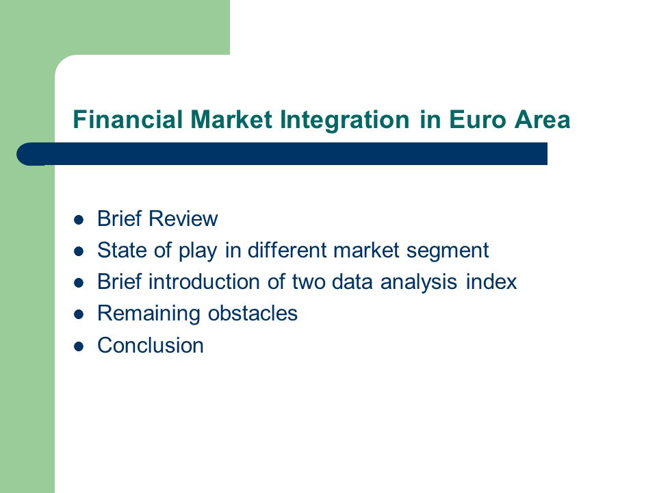 Financial Market Integration in Euro Area Brief Review State of play in different market segment Brief introduction of two data analysis index Remaining obstacles Conclusion