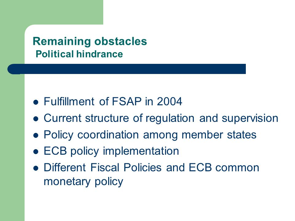 Remaining obstacles Political hindrance Fulfillment of FSAP in 2004 Current structure of regulation and supervision Policy coordination among member states ECB policy implementation Different Fiscal Policies and ECB common monetary policy