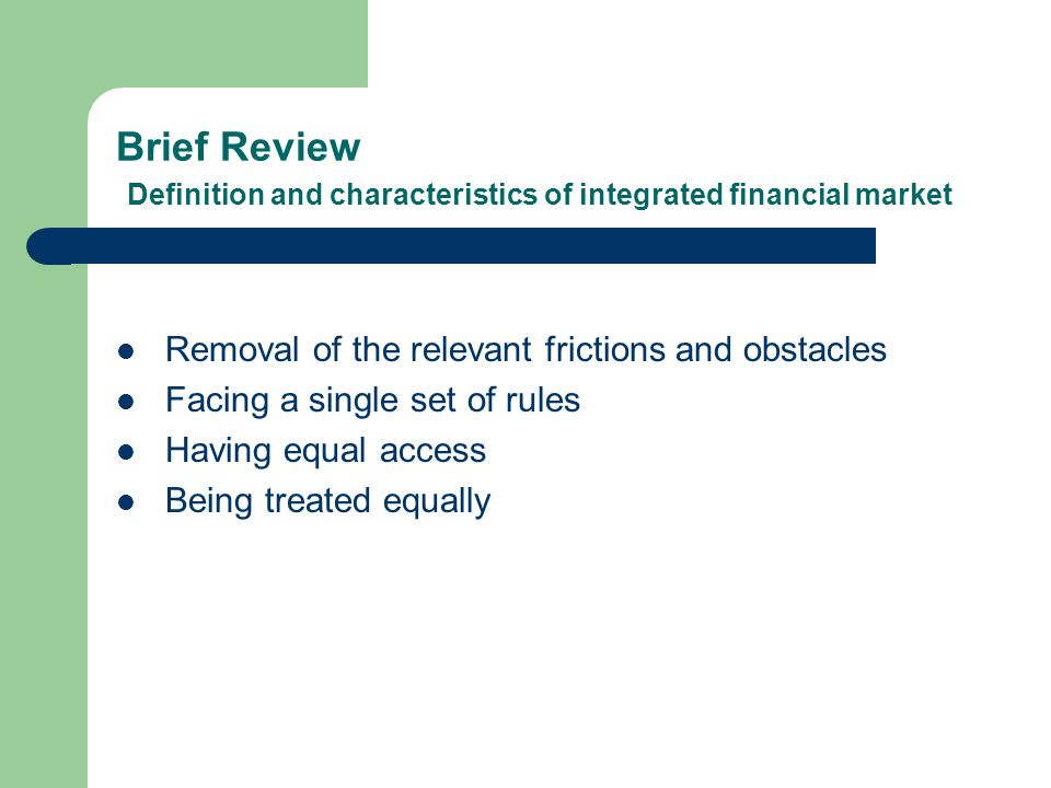 Brief Review Definition and characteristics of integrated financial market Removal of the relevant frictions and obstacles Facing a single set of rules Having equal access Being treated equally