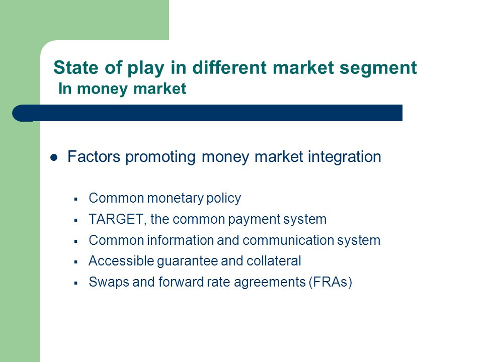 State of play in different market segment In money market Factors promoting money market integration Common monetary policy TARGET, the common payment system Common information and communication system Accessible guarantee and collateral Swaps and forward rate agreements (FRAs)