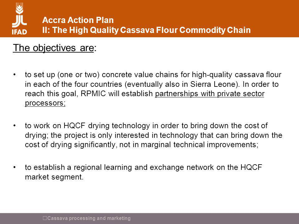 Cassava processing and marketing Accra Action Plan II: The High Quality Cassava Flour Commodity Chain The objectives are: to set up (one or two) concr