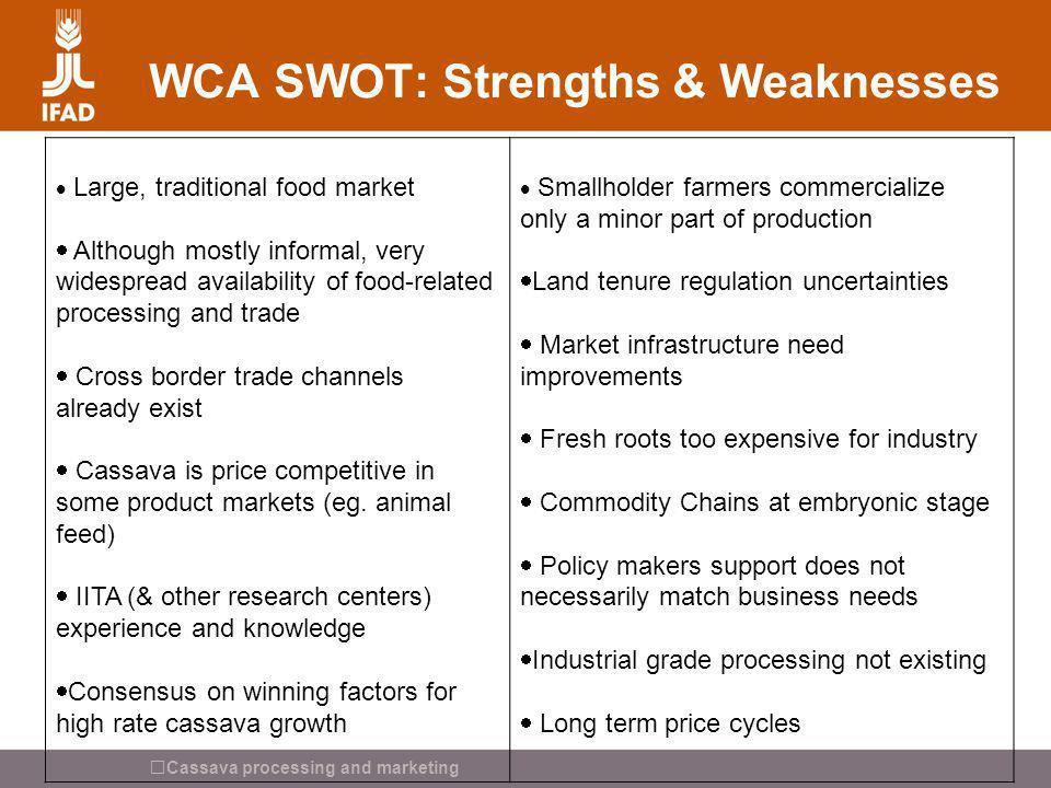 Cassava processing and marketing WCA SWOT: Strengths & Weaknesses Large, traditional food market Although mostly informal, very widespread availabilit