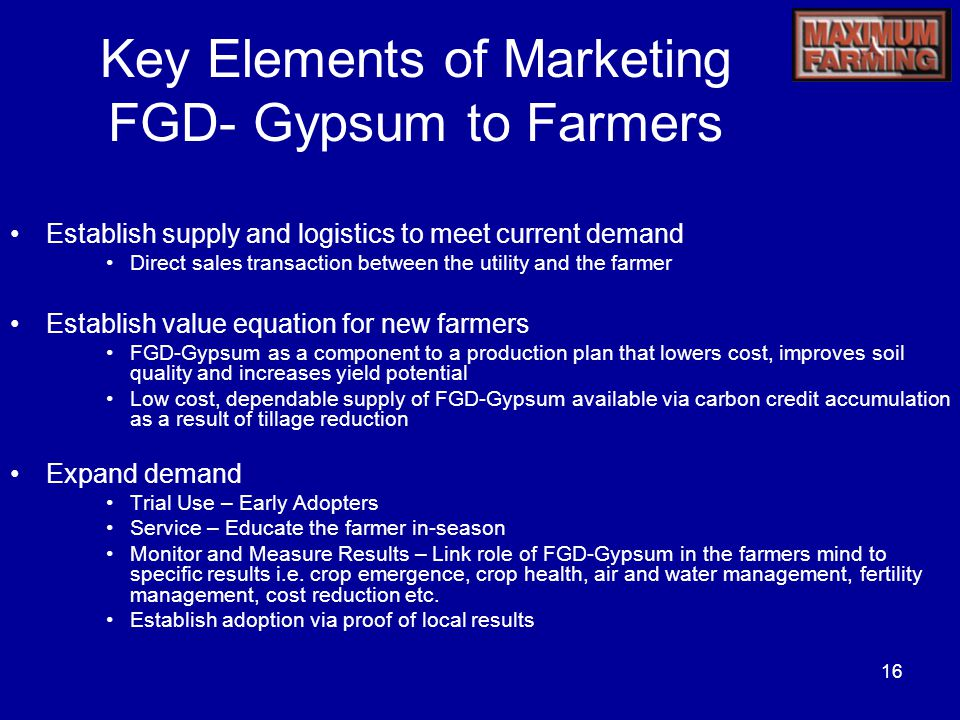 16 Key Elements of Marketing FGD- Gypsum to Farmers Establish supply and logistics to meet current demand Direct sales transaction between the utility and the farmer Establish value equation for new farmers FGD-Gypsum as a component to a production plan that lowers cost, improves soil quality and increases yield potential Low cost, dependable supply of FGD-Gypsum available via carbon credit accumulation as a result of tillage reduction Expand demand Trial Use – Early Adopters Service – Educate the farmer in-season Monitor and Measure Results – Link role of FGD-Gypsum in the farmers mind to specific results i.e.