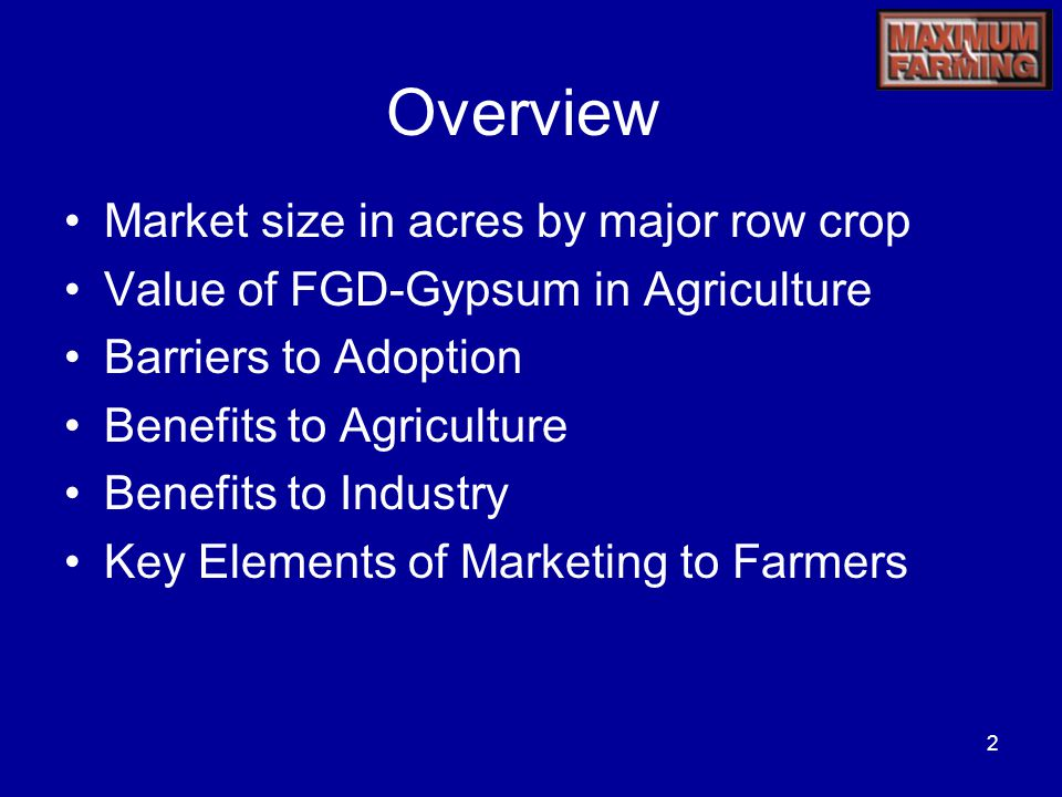 2 Overview Market size in acres by major row crop Value of FGD-Gypsum in Agriculture Barriers to Adoption Benefits to Agriculture Benefits to Industry Key Elements of Marketing to Farmers
