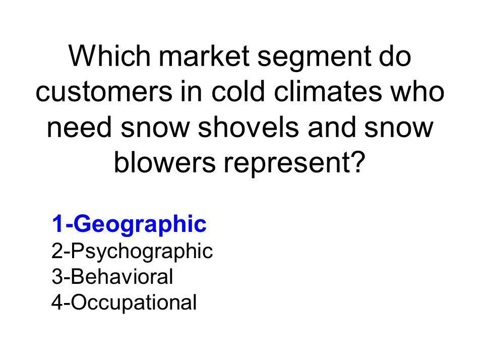 Which market segment do customers in cold climates who need snow shovels and snow blowers represent? 1-Geographic 2-Psychographic 3-Behavioral 4-Occup