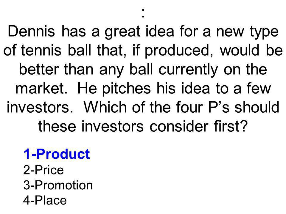 : Dennis has a great idea for a new type of tennis ball that, if produced, would be better than any ball currently on the market.