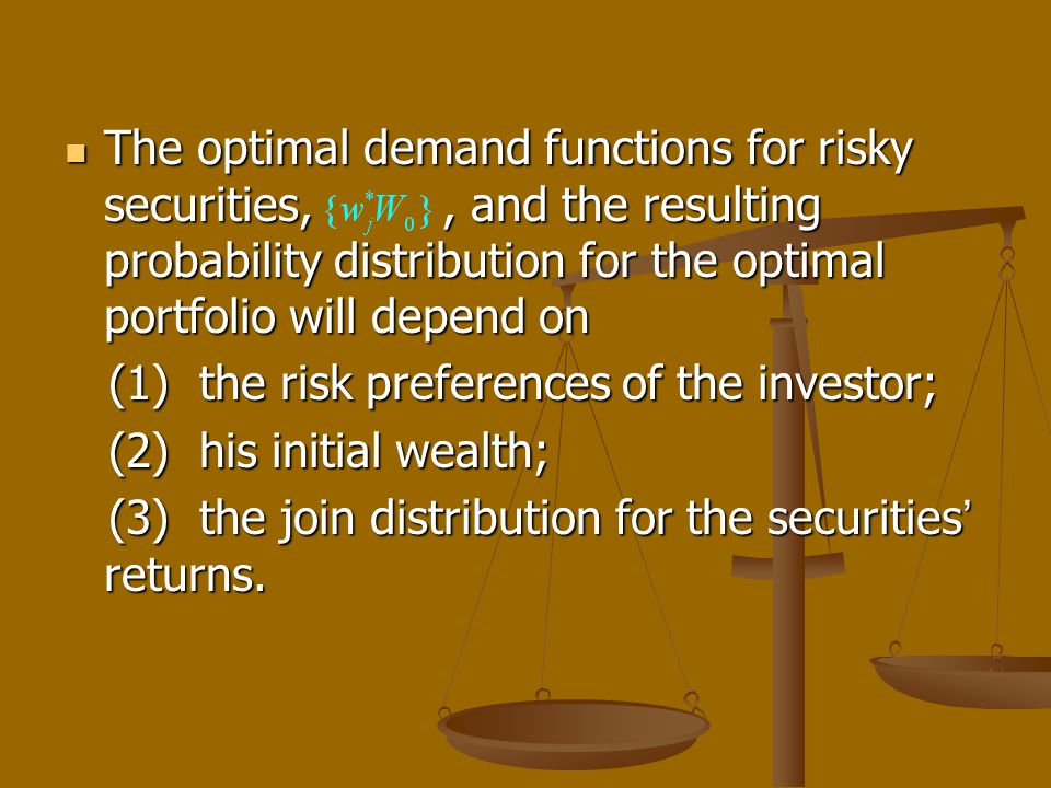 The optimal demand functions for risky securities,, and the resulting probability distribution for the optimal portfolio will depend on The optimal demand functions for risky securities,, and the resulting probability distribution for the optimal portfolio will depend on (1) the risk preferences of the investor; (1) the risk preferences of the investor; (2) his initial wealth; (2) his initial wealth; (3) the join distribution for the securities returns.