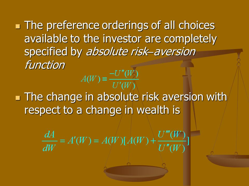 The preference orderings of all choices available to the investor are completely specified by absolute risk – aversion function The preference orderin