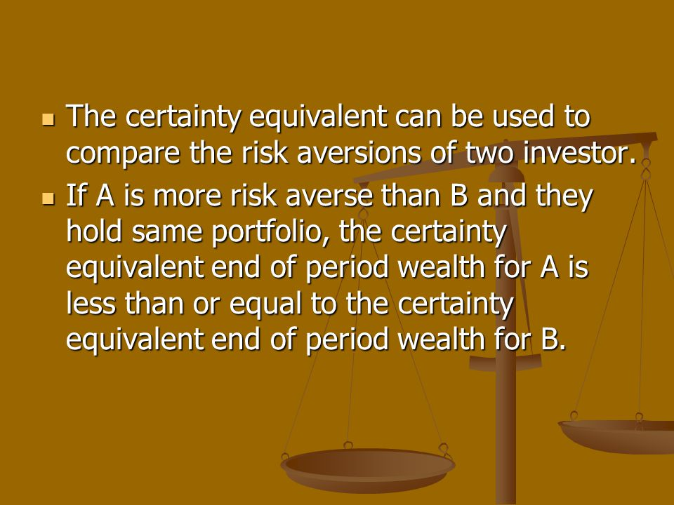 The certainty equivalent can be used to compare the risk aversions of two investor. The certainty equivalent can be used to compare the risk aversions