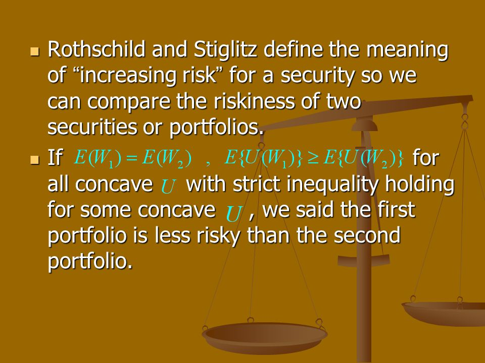 Rothschild and Stiglitz define the meaning of increasing risk for a security so we can compare the riskiness of two securities or portfolios. Rothschi