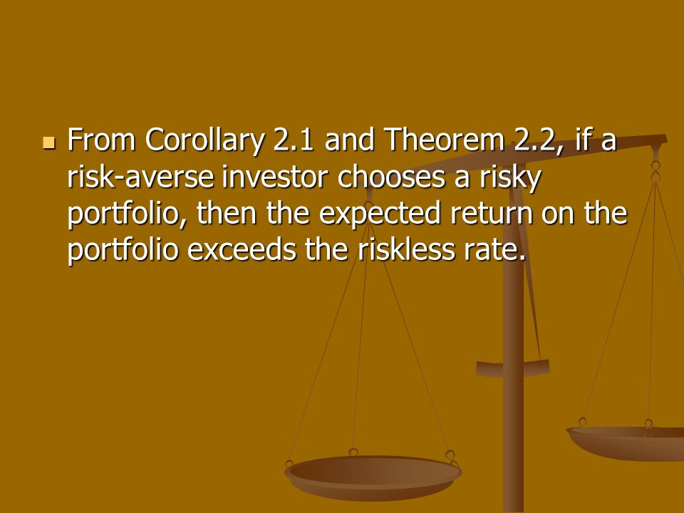 From Corollary 2.1 and Theorem 2.2, if a risk-averse investor chooses a risky portfolio, then the expected return on the portfolio exceeds the riskless rate.