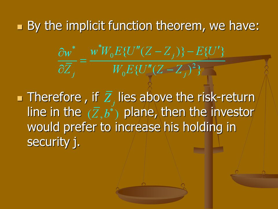 By the implicit function theorem, we have: By the implicit function theorem, we have: Therefore, if lies above the risk-return line in the plane, then the investor would prefer to increase his holding in security j.